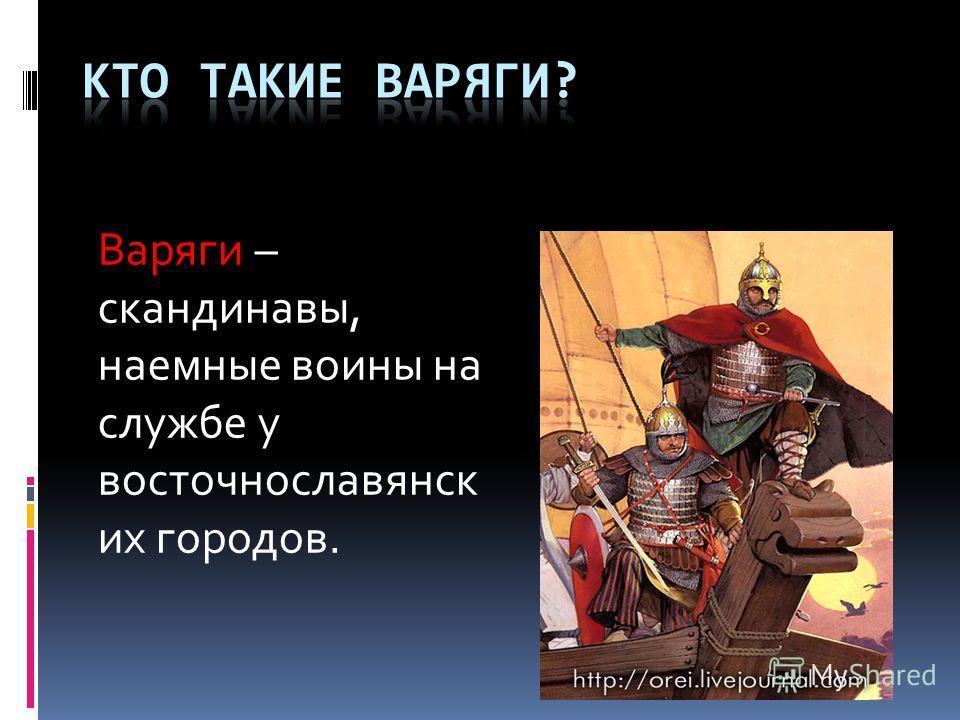 Варяги – скандинавы, наемные воины на службе у восточнославянск их городов.