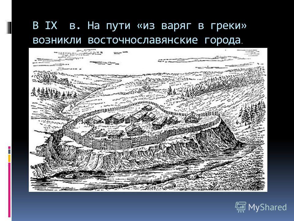 В IX в. На пути «из варяг в греки» возникли восточнославянские города.