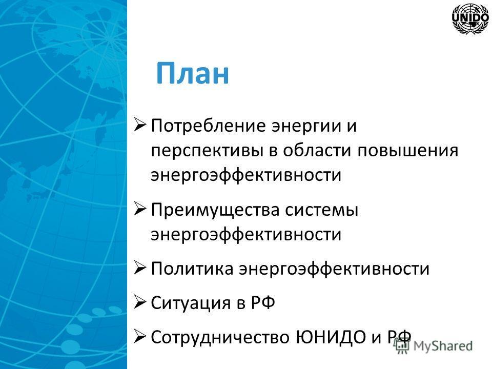 План Потребление энергии и перспективы в области повышения энергоэффективности Преимущества системы энергоэффективности Политика энергоэффективности Ситуация в РФ Сотрудничество ЮНИДО и РФ