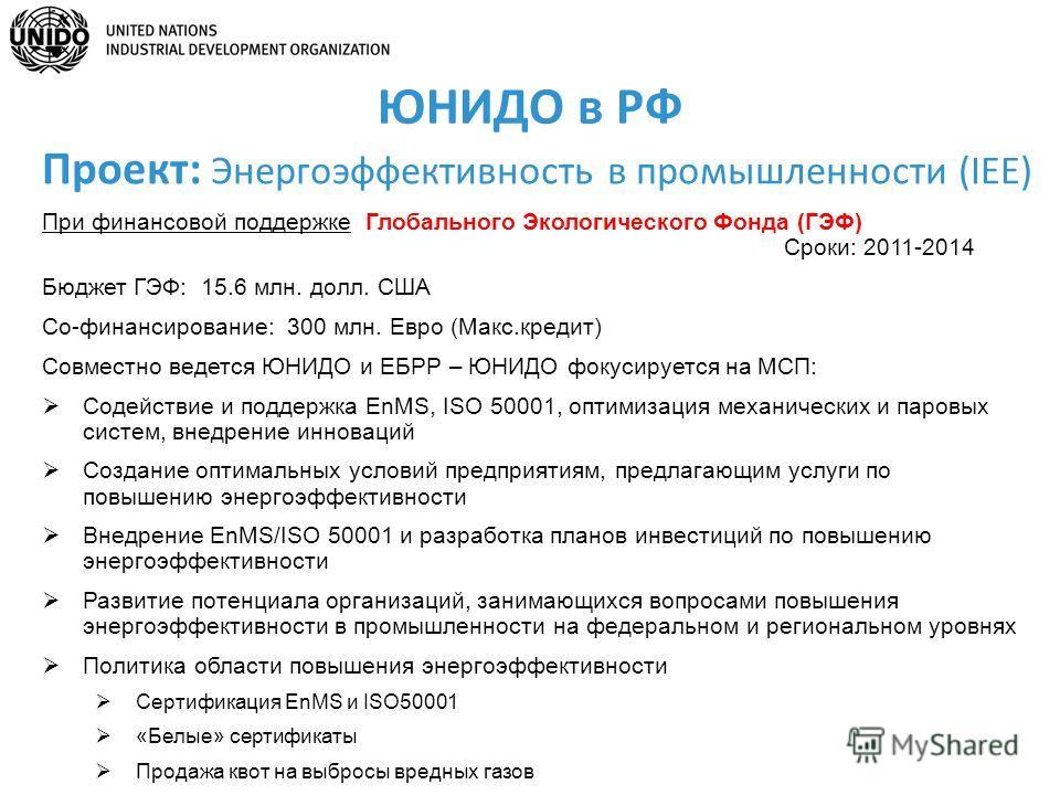 ЮНИДО в РФ При финансовой поддержке Глобального Экологического Фонда (ГЭФ) Сроки: 2011-2014 Бюджет ГЭФ: 15.6 млн. долл. США Со-финансирование: 300 млн. Евро (Макс.кредит) Совместно ведется ЮНИДО и ЕБРР – ЮНИДО фокусируется на МСП: Содействие и поддер