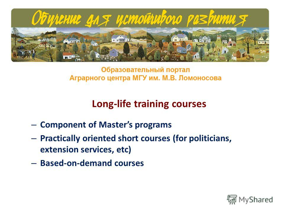 Long-life training courses – Component of Masters programs – Practically oriented short courses (for politicians, extension services, etc) – Based-on-demand courses