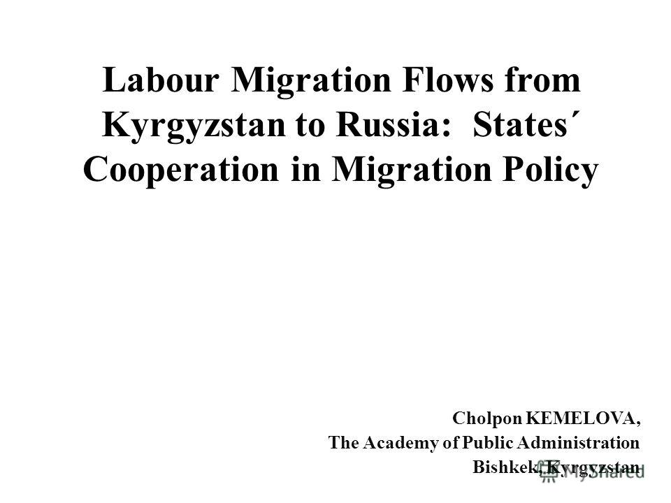 Labour Migration Flows from Kyrgyzstan to Russia: States´ Cooperation in Migration Policy Cholpon KEMELOVA, The Academy of Public Administration Bishkek, Kyrgyzstan
