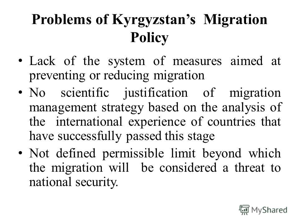 Problems of Kyrgyzstans Migration Policy Lack of the system of measures aimed at preventing or reducing migration No scientific justification of migration management strategy based on the analysis of the international experience of countries that hav