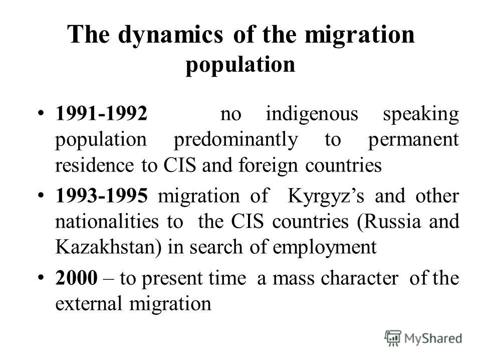 The dynamics of the migration population 1991-1992 no indigenous speaking population predominantly to permanent residence to CIS and foreign countries 1993-1995 migration of Kyrgyzs and other nationalities to the CIS countries (Russia and Kazakhstan)