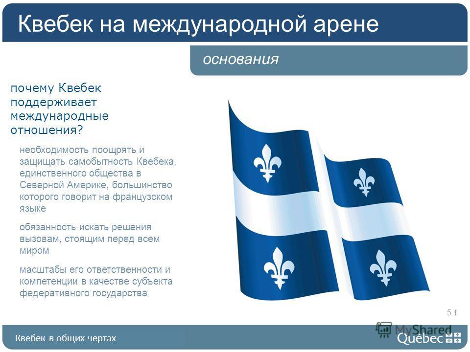 Квебек в общих чертах основания почему Квебек поддерживает международные отношения? необходимость поощрять и защищать самобытность Квебека, единственного общества в Северной Америке, большинство которого говорит на французском языке обязанность искат