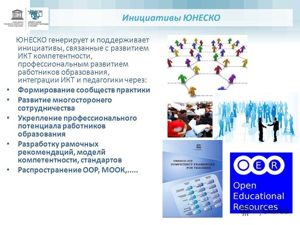 Инициативы ЮНЕСКО ЮНЕСКО генерирует и поддерживает инициативы, связанные с развитием ИКТ компетентности, профессиональным развитием работников образования, интеграции ИКТ и педагогики через: Формирование сообществ практики Развитие многосторонего сот