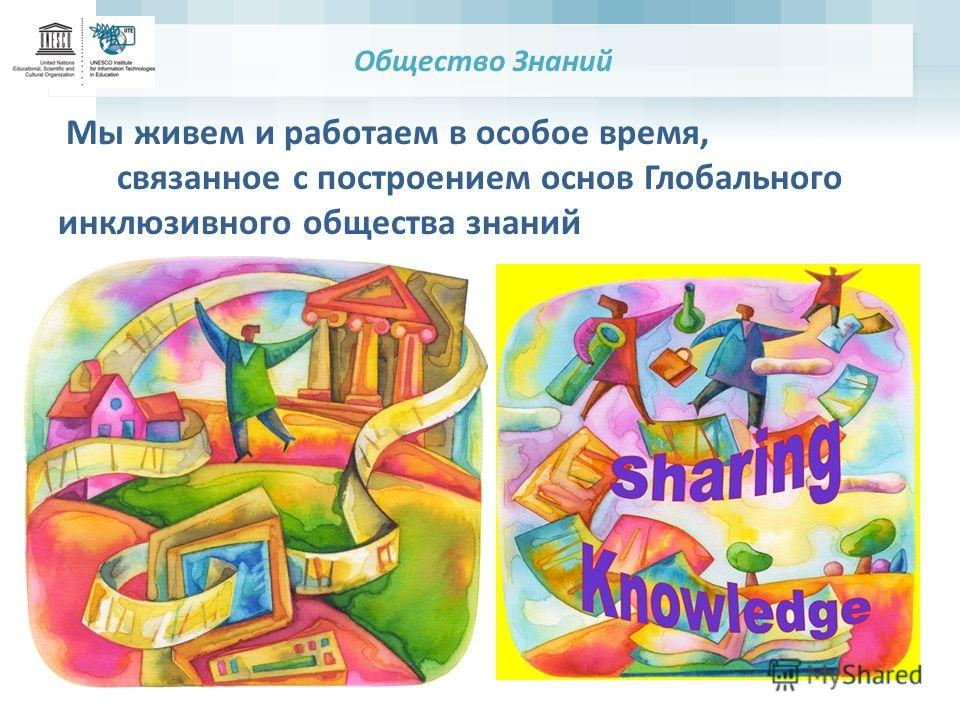 Общество Знаний Мы живем и работаем в особое время, связанное с построением основ Глобального инклюзивного общества знаний