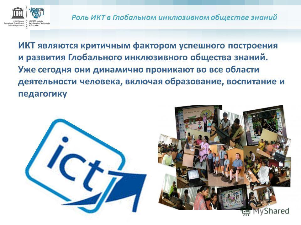 Роль ИКТ в Глобальном инклюзивном обществе знаний ИКТ являются критичным фактором успешного построения и развития Глобального инклюзивного общества знаний. Уже сегодня они динамично проникают во все области деятельности человека, включая образование,