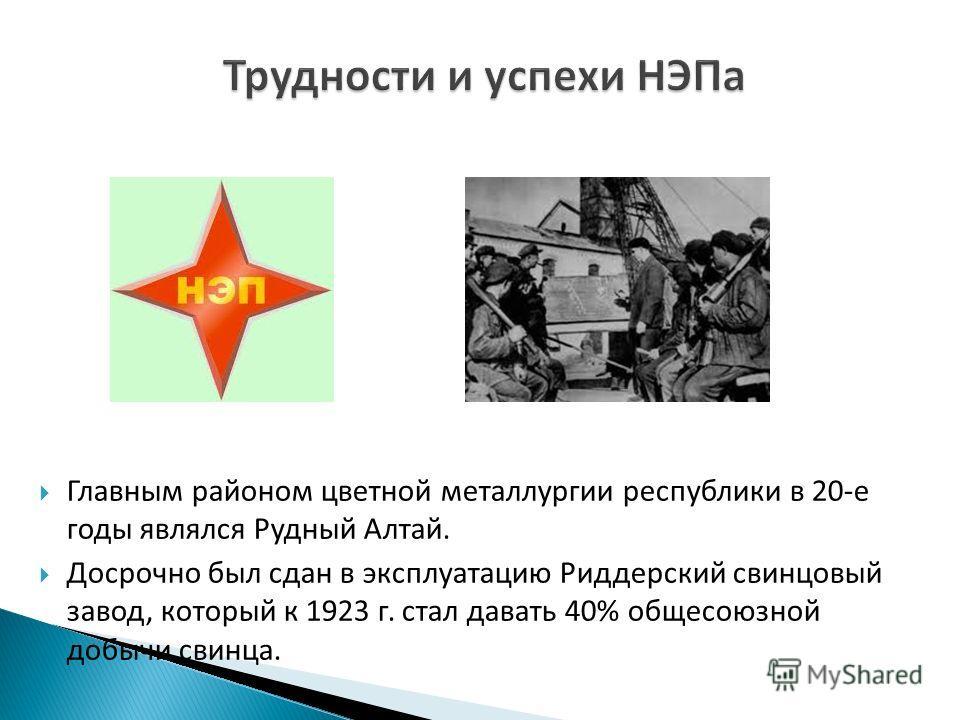 Главным районом цветной металлургии республики в 20-е годы являлся Рудный Алтай. Досрочно был сдан в эксплуатацию Риддерский свинцовый завод, который к 1923 г. стал давать 40% общесоюзной добычи свинца.