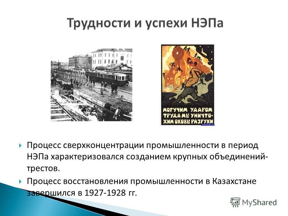 Процесс сверхконцентрации промышленности в период НЭПа характеризовался созданием крупных объединений- трестов. Процесс восстановления промышленности в Казахстане завершился в 1927-1928 гг.