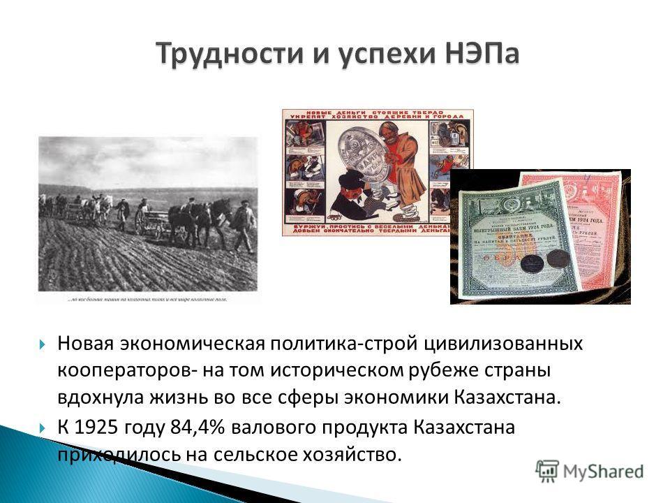 Новая экономическая политика-строй цивилизованных кооператоров- на том историческом рубеже страны вдохнула жизнь во все сферы экономики Казахстана. К 1925 году 84,4% валового продукта Казахстана приходилось на сельское хозяйство.