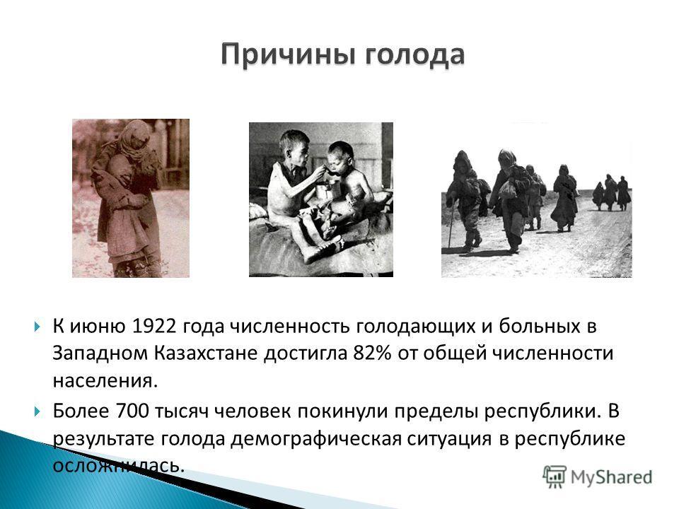 К июню 1922 года численность голодающих и больных в Западном Казахстане достигла 82% от общей численности населения. Более 700 тысяч человек покинули пределы республики. В результате голода демографическая ситуация в республике осложнилась.