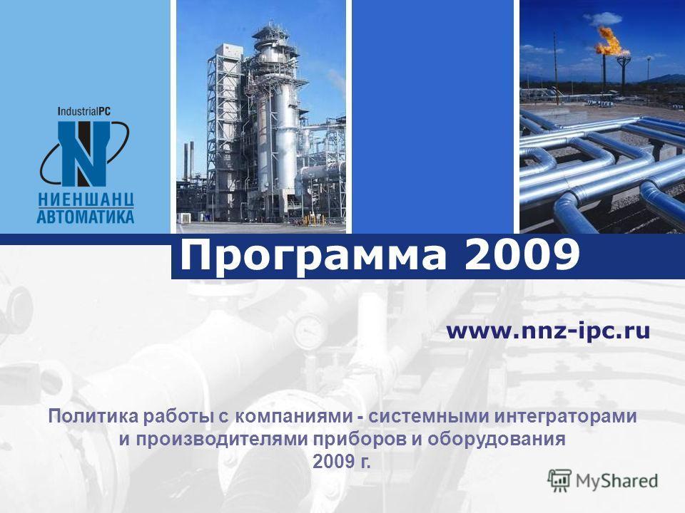 Программа 2009 www.nnz-ipc.ru Политика работы с компаниями - системными интеграторами и производителями приборов и оборудования 2009 г.