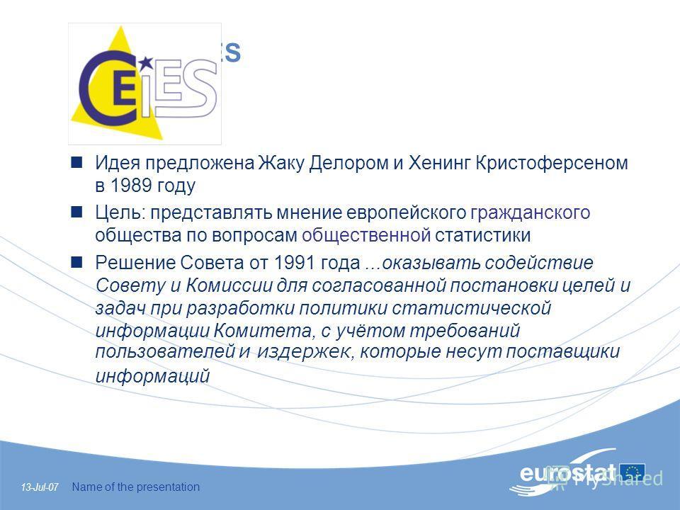 13-Jul-07 Name of the presentation The CEIES tasks Идея предложена Жаку Делором и Хенинг Кристоферсеном в 1989 году Цель: представлять мнение европейского гражданского общества по вопросам общественной статистики Решение Совета от 1991 года...оказыва