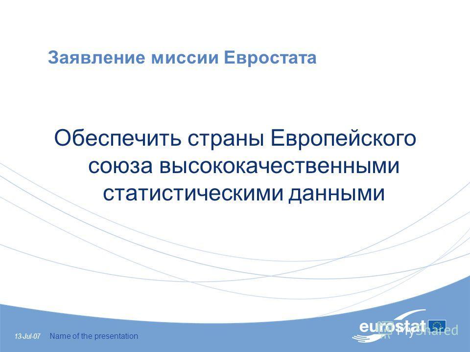 13-Jul-07 Name of the presentation Заявление миссии Евростата Обеспечить страны Европейского союза высококачественными статистическими данными