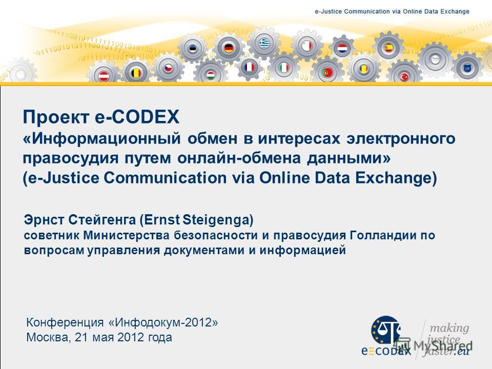 Проект e-CODEX «Информационный обмен в интересах электронного правосудия путем онлайн-обмена данными» (e-Justice Communication via Online Data Exchange) Эрнст Стейгенга (Ernst Steigenga) советник Министерства безопасности и правосудия Голландии по во