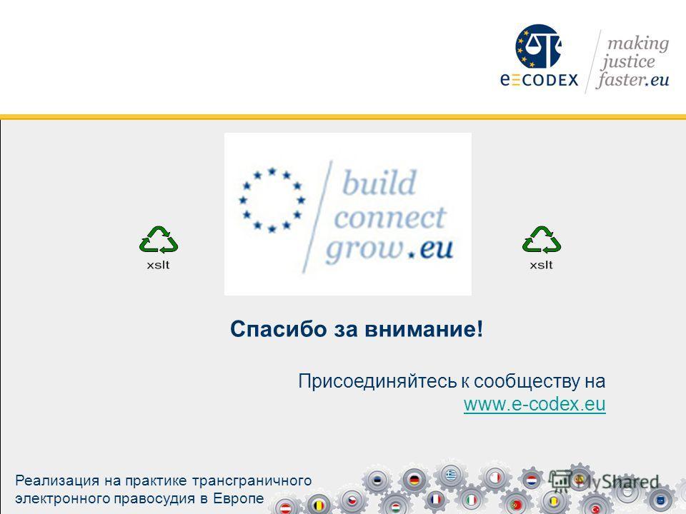 Спасибо за внимание! Присоединяйтесь к сообществу на www.e-codex.eu www.e-codex.eu Реализация на практике трансграничного электронного правосудия в Европе