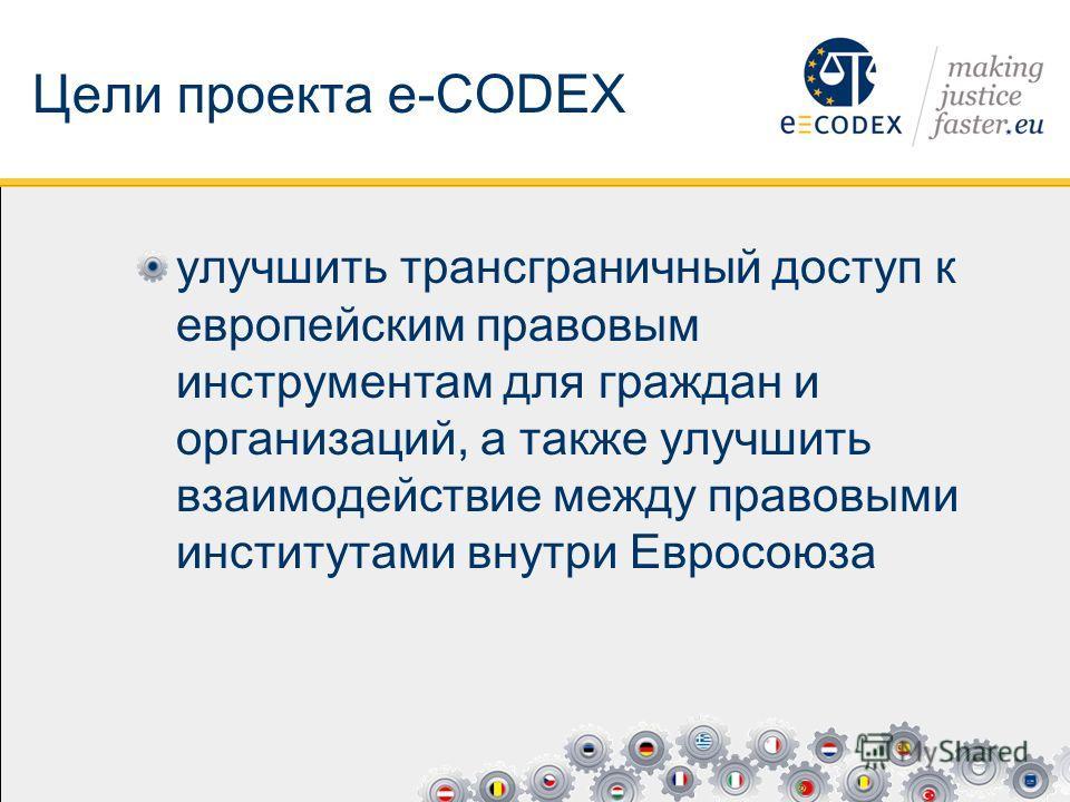Цели проекта e-CODEX улучшить трансграничный доступ к европейским правовым инструментам для граждан и организаций, а также улучшить взаимодействие между правовыми институтами внутри Евросоюза