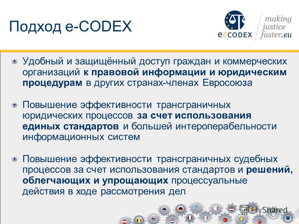 Подход e-CODEX Удобный и защищённый доступ граждан и коммерческих организаций к правовой информации и юридическим процедурам в других странах-членах Евросоюза Повышение эффективности трансграничных юридических процессов за счет использования единых с