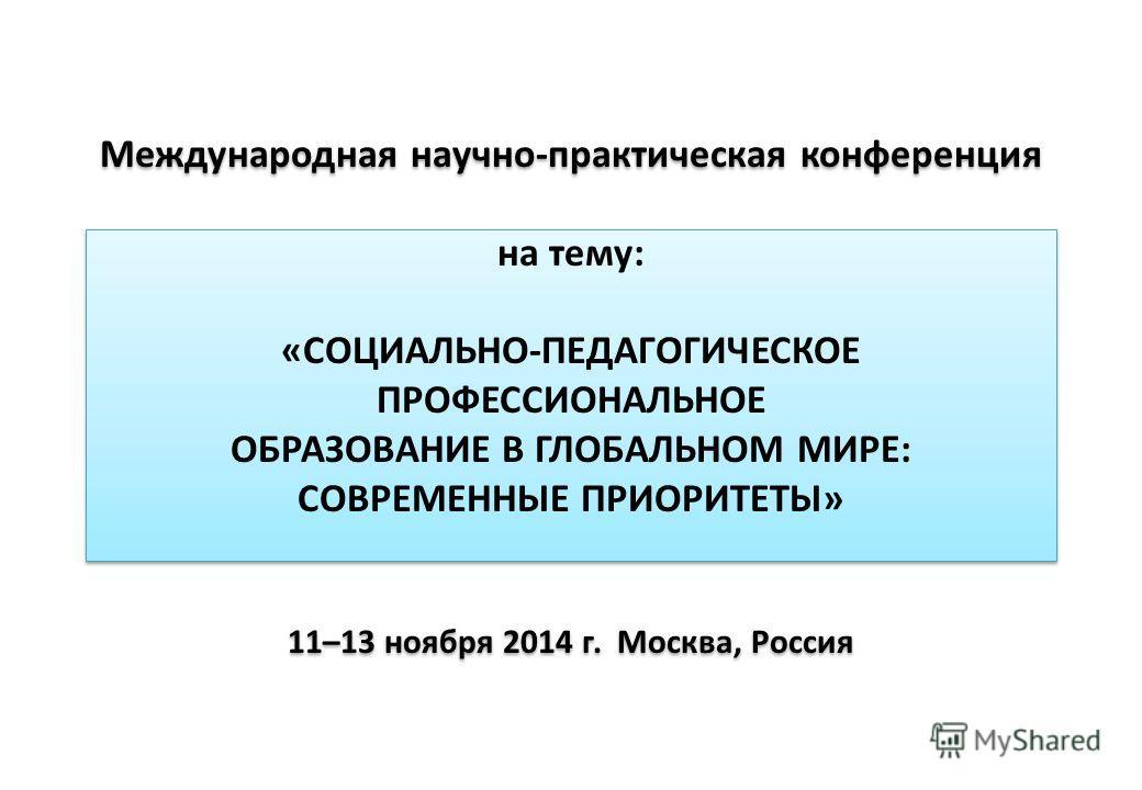 Международная научно-практическая конференция на тему: «СОЦИАЛЬНО-ПЕДАГОГИЧЕСКОЕ ПРОФЕССИОНАЛЬНОЕ ОБРАЗОВАНИЕ В ГЛОБАЛЬНОМ МИРЕ: СОВРЕМЕННЫЕ ПРИОРИТЕТЫ» 11–13 ноября 2014 г. Москва, Россия
