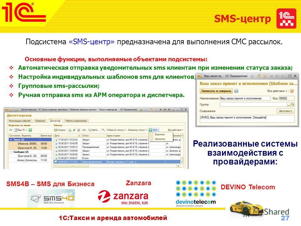 27 Октябрь 2010 г. 1С:Такси и аренда автомобилей SMS-центр Подсистема «SMS-центр» предназначена для выполнения СМС рассылок. Основные функции, выполняемые объектами подсистемы: Автоматическая отправка уведомительных sms клиентам при изменении статуса