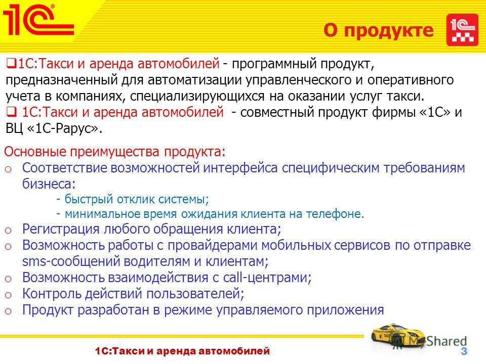 3 Октябрь 2010 г. 1С:Такси и аренда автомобилей О продукте 1С:Такси и аренда автомобилей - программный продукт, предназначенный для автоматизации управленческого и оперативного учета в компаниях, специализирующихся на оказании услуг такси. 1С:Такси и