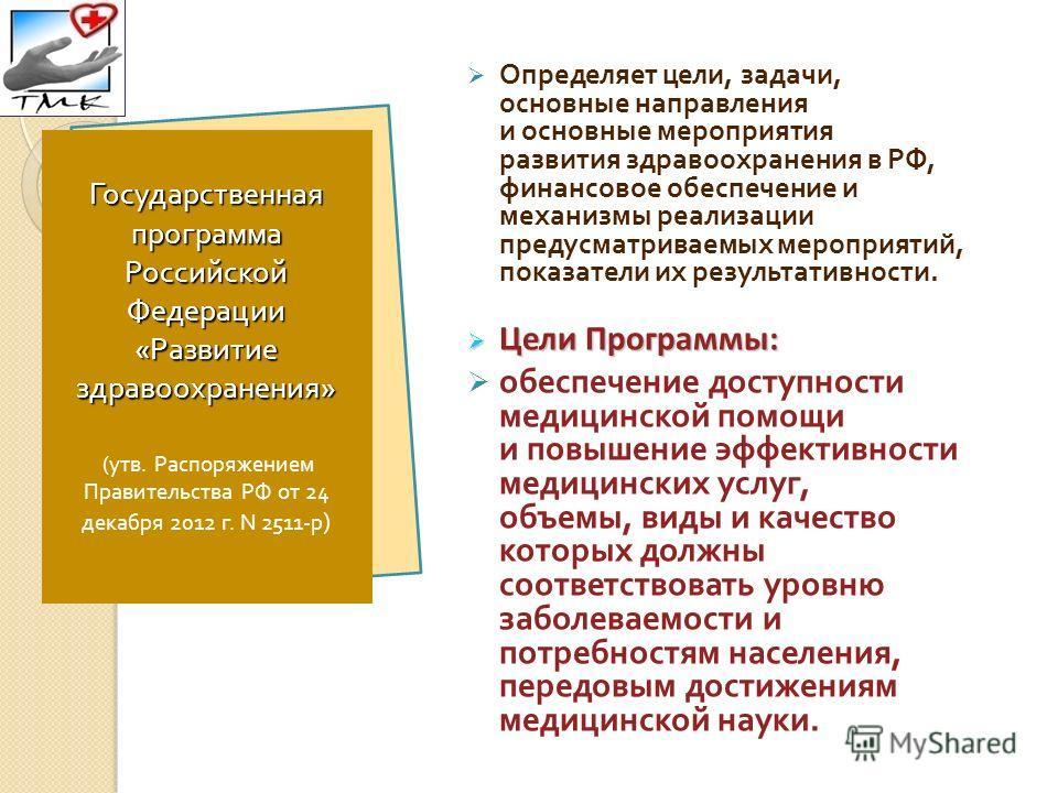 Определяет цели, задачи, основные направления и основные мероприятия развития здравоохранения в РФ, финансовое обеспечение и механизмы реализации предусматриваемых мероприятий, показатели их результативности. Цели Программы: Цели Программы: обеспечен