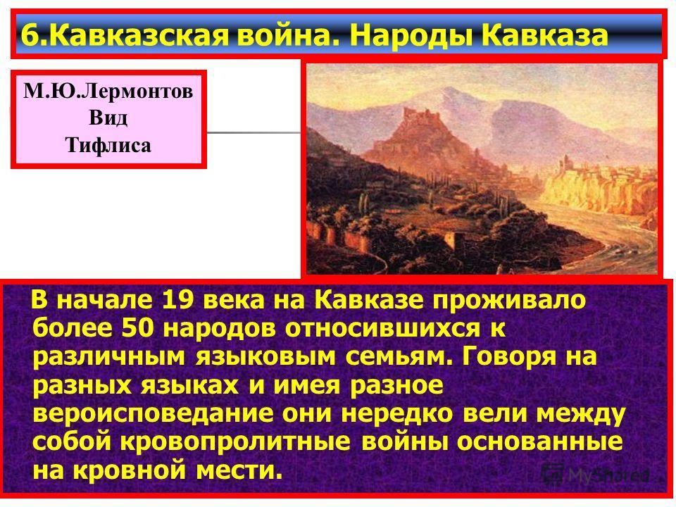 В начале 19 века на Кавказе проживало более 50 народов относившихся к различным языковым семьям. Говоря на разных языках и имея разное вероисповедание они нередко вели между собой кровопролитные войны основанные на кровной мести. 6.Кавказская война.