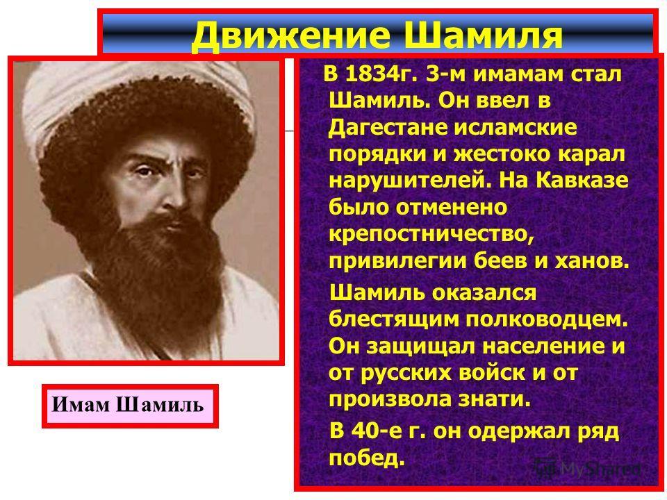 В 1834г. 3-м имамам стал Шамиль. Он ввел в Дагестане исламские порядки и жестоко карал нарушителей. На Кавказе было отменено крепостничество, привилегии беев и ханов. Шамиль оказался блестящим полководцем. Он защищал население и от русских войск и от
