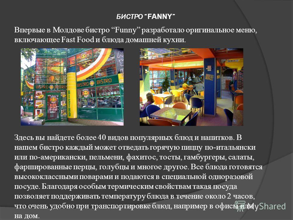 БИСТРО FANNY Впервые в Молдове бистро Funny разработало оригинальное меню, включающее Fast Food и блюда домашней кухни. Здесь вы найдете более 40 видов популярных блюд и напитков. В нашем бистро каждый может отведать горячую пиццу по-итальянски или п