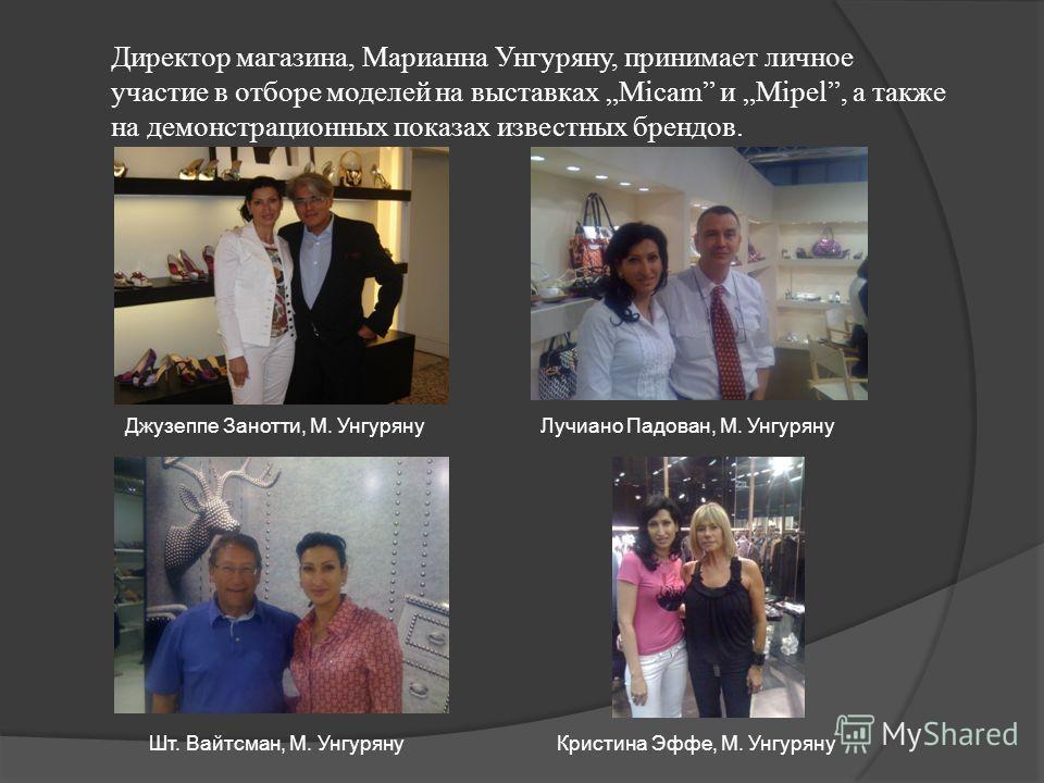 Директор магазина, Марианна Унгуряну, принимает личное участие в отборе моделей на выставках Micam и Mipel, а также на демонстрационных показах известных брендов. Джузеппе Занотти, М. УнгурянуЛучиано Падован, М. Унгуряну Шт. Вайтсман, М. УнгурянуКрис