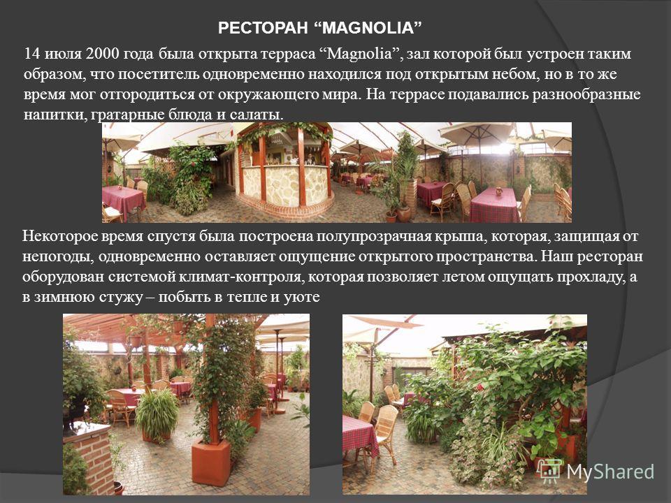 РЕСТОРАН MAGNOLIA 14 июля 2000 года была открыта терраса Magnolia, зал которой был устроен таким образом, что посетитель одновременно находился под открытым небом, но в то же время мог отгородиться от окружающего мира. На террасе подавались разнообра