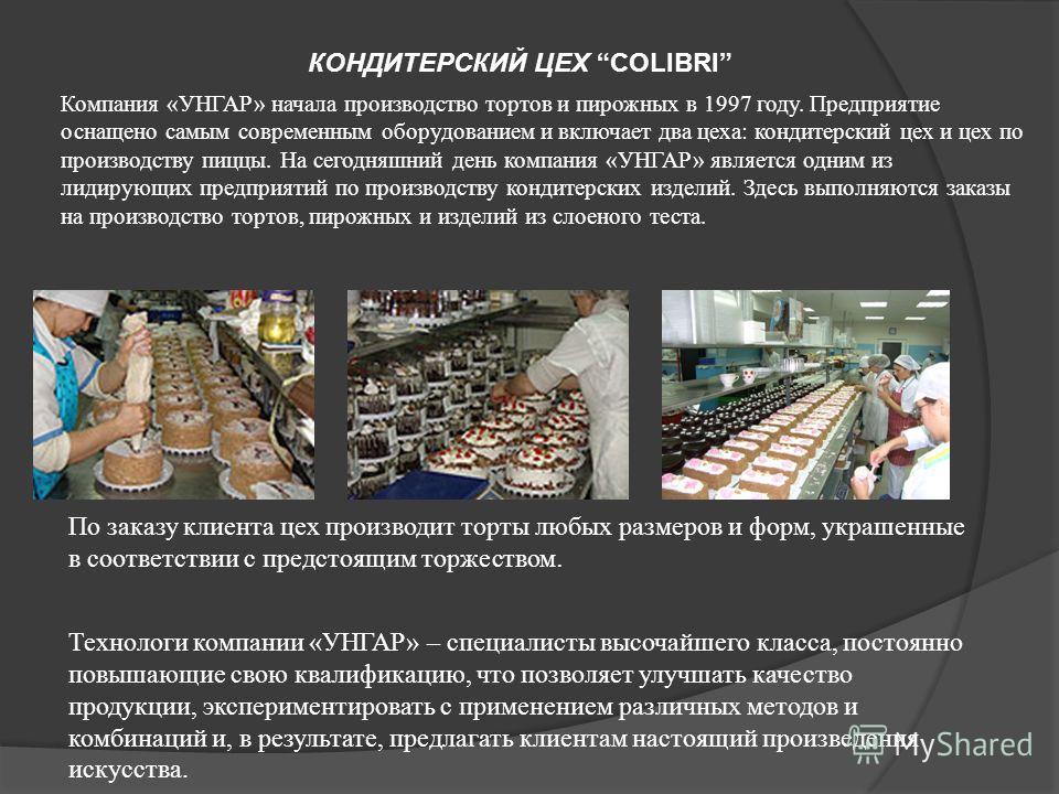 КОНДИТЕРСКИЙ ЦЕХ COLIBRI Компания «УНГАР» начала производство тортов и пирожных в 1997 году. Предприятие оснащено самым современным оборудованием и включает два цеха: кондитерский цех и цех по производству пиццы. На сегодняшний день компания «УНГАР»