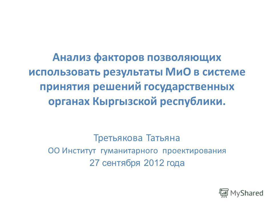 Анализ факторов позволяющих использовать результаты МиО в системе принятия решений государственных органах Кыргызской республики. Третьякова Татьяна ОО Институт гуманитарного проектирования 27 сентября 2012 года