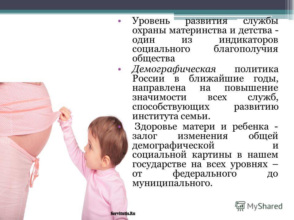 Уровень развития службы охраны материнства и детства - один из индикаторов социального благополучия общества Демографическая политика России в ближайшие годы, направлена на повышение значимости всех служб, способствующих развитию института семьи. Здо