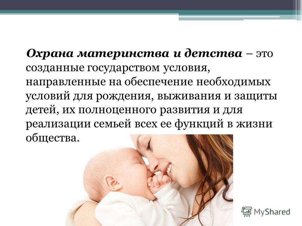 Охрана материнства и детства – это созданные государством условия, направленные на обеспечение необходимых условий для рождения, выживания и защиты детей, их полноценного развития и для реализации семьей всех ее функций в жизни общества.