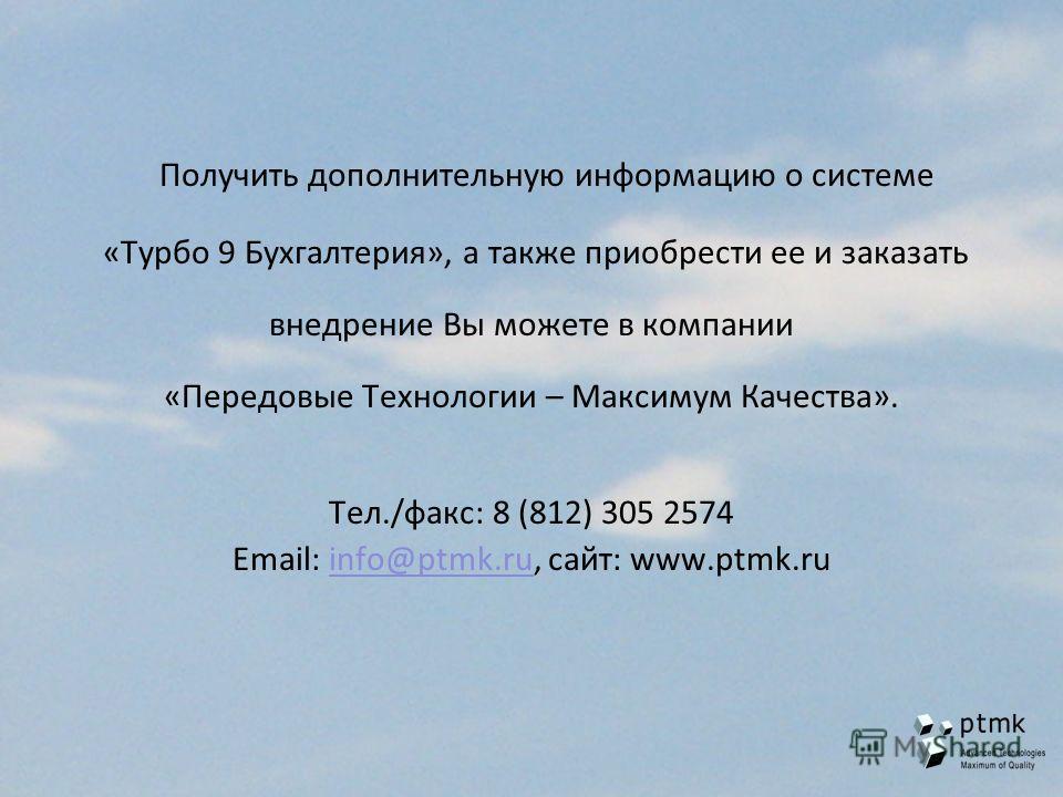 Получить дополнительную информацию о системе «Турбо 9 Бухгалтерия», а также приобрести ее и заказать внедрение Вы можете в компании «Передовые Технологии – Максимум Качества». Тел./факс: 8 (812) 305 2574 Email: info@ptmk.ru, сайт: www.ptmk.ruinfo@ptm