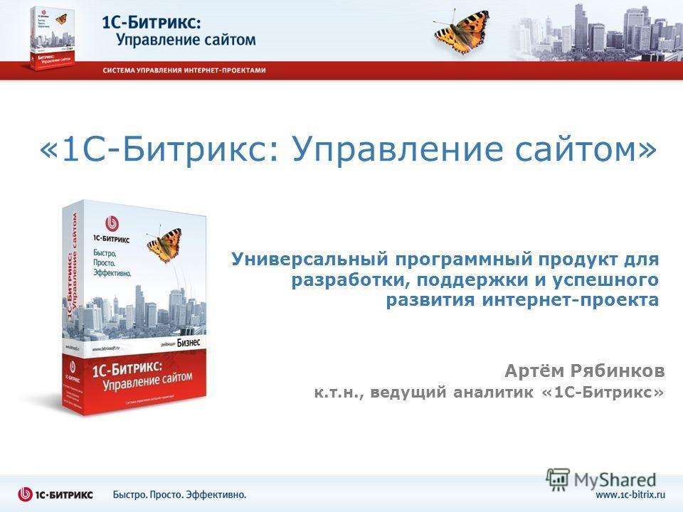 «1С-Битрикс: Управление сайтом» Универсальный программный продукт для разработки, поддержки и успешного развития интернет-проекта Артём Рябинков к.т.н., ведущий аналитик «1С-Битрикс»
