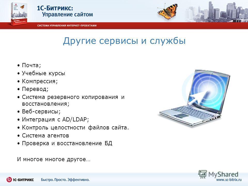 Другие сервисы и службы Почта; Учебные курсы Компрессия; Перевод; Система резервного копирования и восстановления; Веб-сервисы; Интеграция с AD/LDAP; Контроль целостности файлов сайта. Система агентов Проверка и восстановление БД И многое многое друг