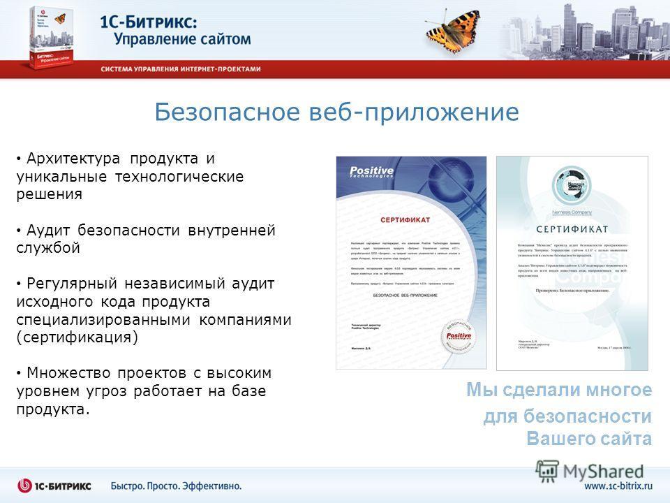 Безопасное веб-приложение Архитектура продукта и уникальные технологические решения Аудит безопасности внутренней службой Регулярный независимый аудит исходного кода продукта специализированными компаниями (сертификация) Множество проектов с высоким
