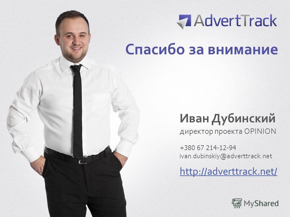 Спасибо за внимание Иван Дубинский директор проекта OPINION http://adverttrack.net/ ivan.dubinskiy@adverttrack.net +380 67 214-12-94