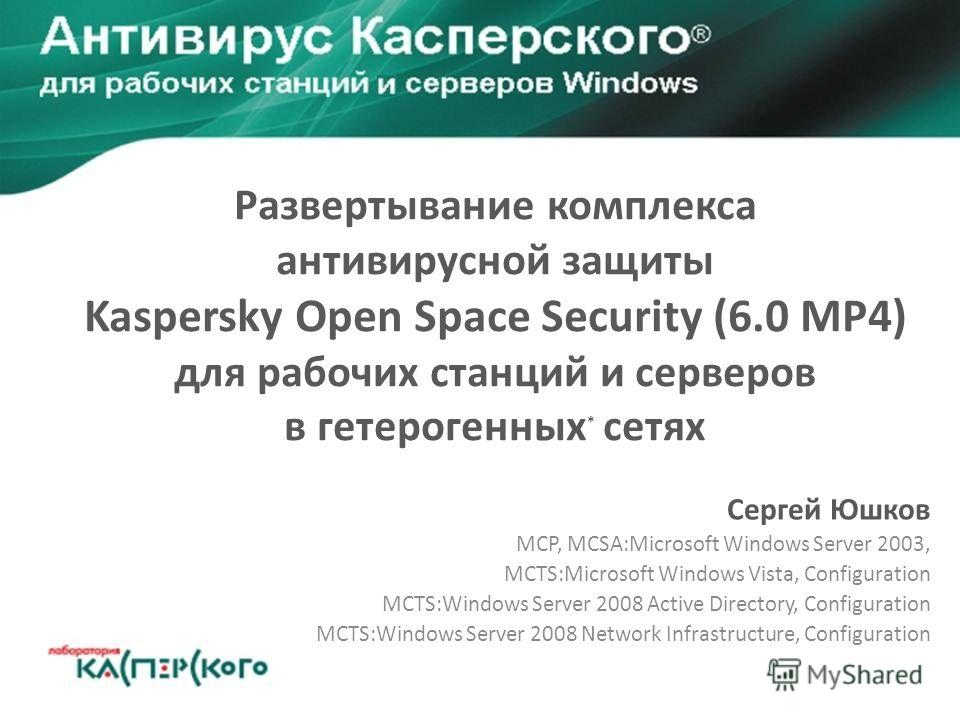 Развертывание комплекса антивирусной защиты Kaspersky Open Space Security (6.0 MP4) для рабочих станций и серверов в гетерогенных * сетях Сергей Юшков MCP, MCSA:Microsoft Windows Server 2003, MCTS:Microsoft Windows Vista, Configuration MCTS:Windows S