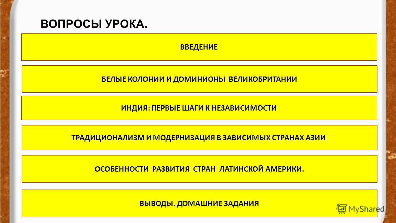 ВОПРОСЫ УРОКА. evg3097@mail.ru ВВЕДЕНИЕ БЕЛЫЕ КОЛОНИИ И ДОМИНИОНЫ ВЕЛИКОБРИТАНИИ ИНДИЯ: ПЕРВЫЕ ШАГИ К НЕЗАВИСИМОСТИ ТРАДИЦИОНАЛИЗМ И МОДЕРНИЗАЦИЯ В ЗАВИСИМЫХ СТРАНАХ АЗИИ. ОСОБЕННОСТИ РАЗВИТИЯ СТРАН ЛАТИНСКОЙ АМЕРИКИ. ВЫВОДЫ. ДОМАШНИЕ ЗАДАНИЯ