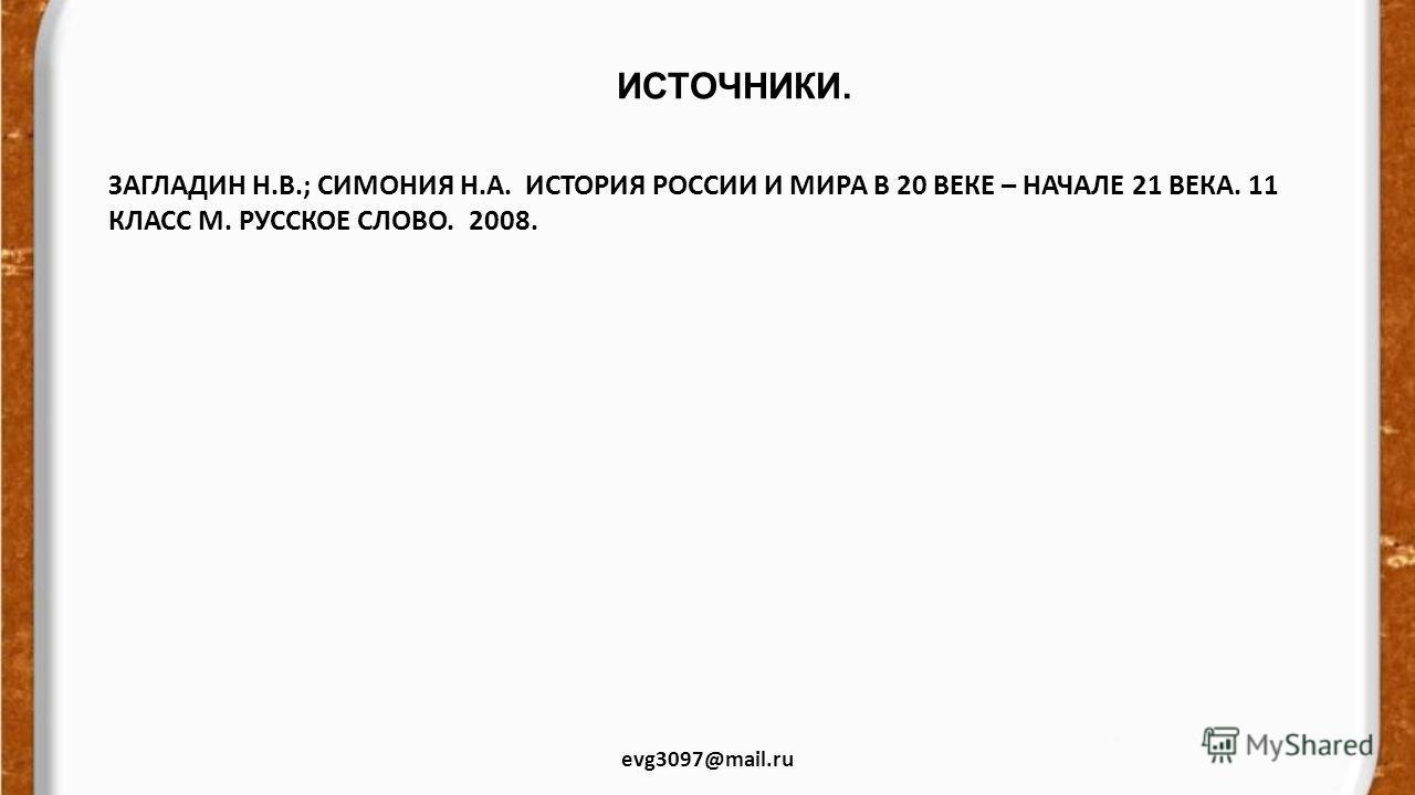 ИСТОЧНИКИ. evg3097@mail.ru ЗАГЛАДИН Н.В.; СИМОНИЯ Н.А. ИСТОРИЯ РОССИИ И МИРА В 20 ВЕКЕ – НАЧАЛЕ 21 ВЕКА. 11 КЛАСС М. РУССКОЕ СЛОВО. 2008.