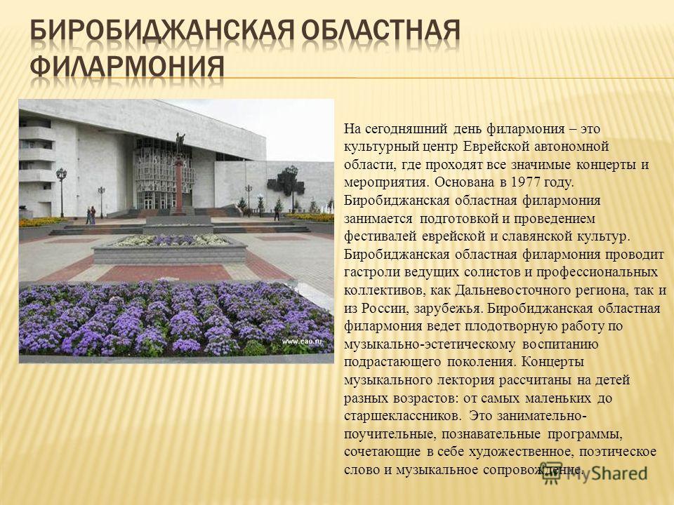 На сегодняшний день филармония – это культурный центр Еврейской автономной области, где проходят все значимые концерты и мероприятия. Основана в 1977 году. Биробиджанская областная филармония занимается подготовкой и проведением фестивалей еврейской