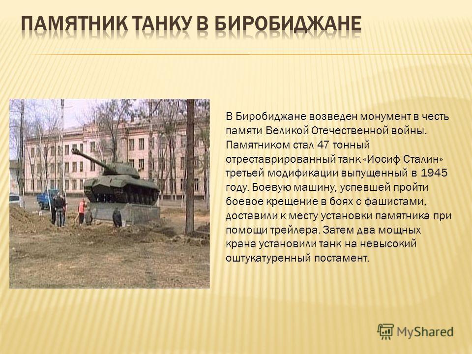 В Биробиджане возведен монумент в честь памяти Великой Отечественной войны. Памятником стал 47 тонный отреставрированный танк «Иосиф Сталин» третьей модификации выпущенный в 1945 году. Боевую машину, успевшей пройти боевое крещение в боях с фашистами