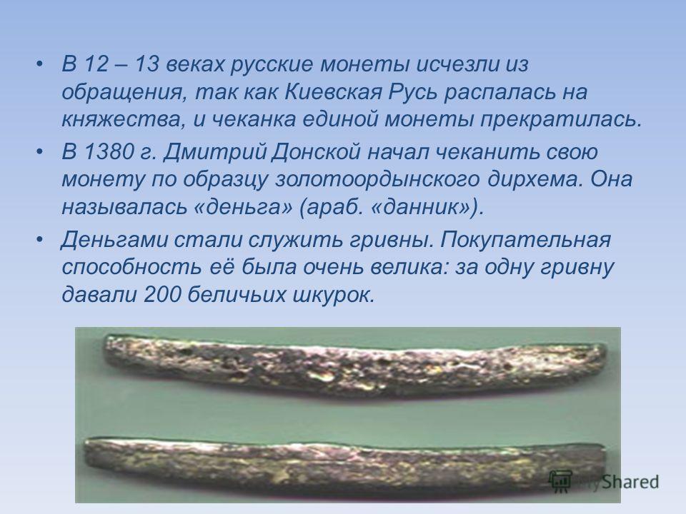 В 12 – 13 веках русские монеты исчезли из обращения, так как Киевская Русь распалась на княжества, и чеканка единой монеты прекратилась. В 1380 г. Дмитрий Донской начал чеканить свою монету по образцу золотоордынского дирхема. Она называлась «деньга»