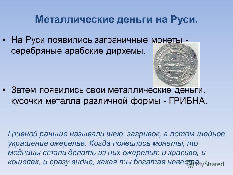 Металлические деньги на Руси. На Руси появились заграничные монеты - серебряные арабские дирхемы. Затем появились свои металлические деньги. кусочки металла различной формы - ГРИВНА. Гривной раньше называли шею, загривок, а потом шейное украшение оже