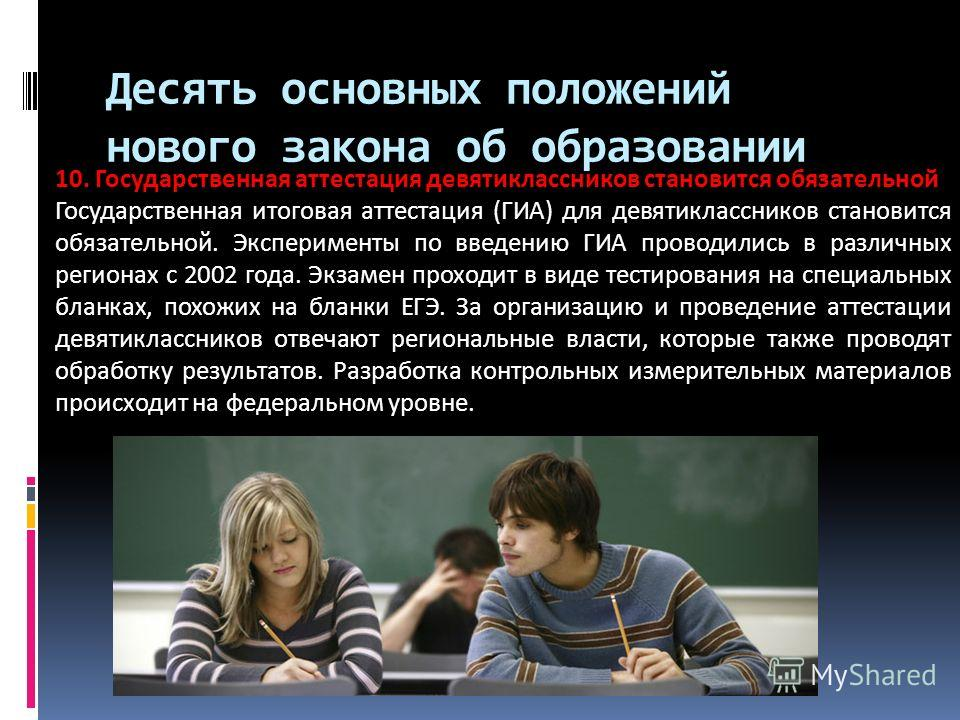 Десять основных положений нового закона об образовании 10. Государственная аттестация девятиклассников становится обязательной Государственная итоговая аттестация (ГИА) для девятиклассников становится обязательной. Эксперименты по введению ГИА провод
