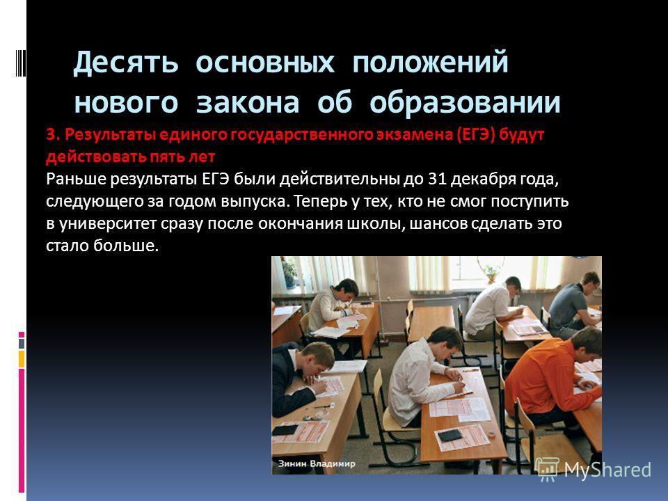Десять основных положений нового закона об образовании 3. Результаты единого государственного экзамена (ЕГЭ) будут действовать пять лет Раньше результаты ЕГЭ были действительны до 31 декабря года, следующего за годом выпуска. Теперь у тех, кто не смо